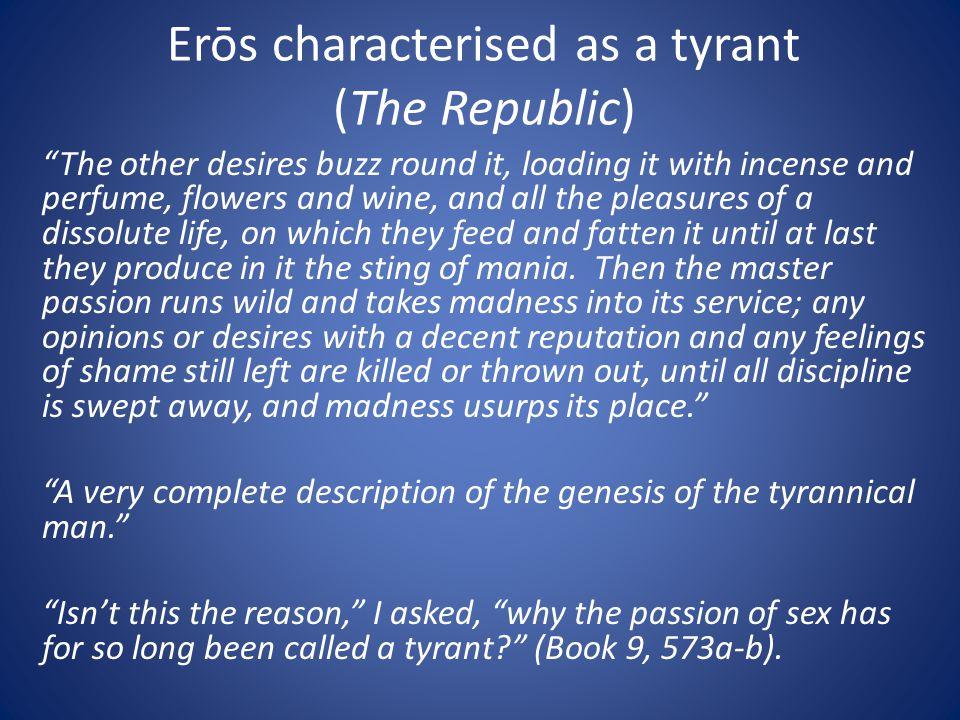 "Erōs characterised as a tyrant (The Republic) ""The other desires buzz round it, loading it with incense and perfume, flowers and wine, and all the ple"