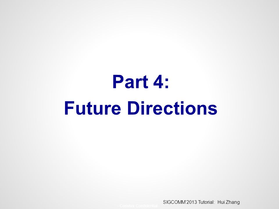 SIGCOMM'2013 Tutorial: Hui Zhang - Conviva Confidential - Part 4: Future Directions