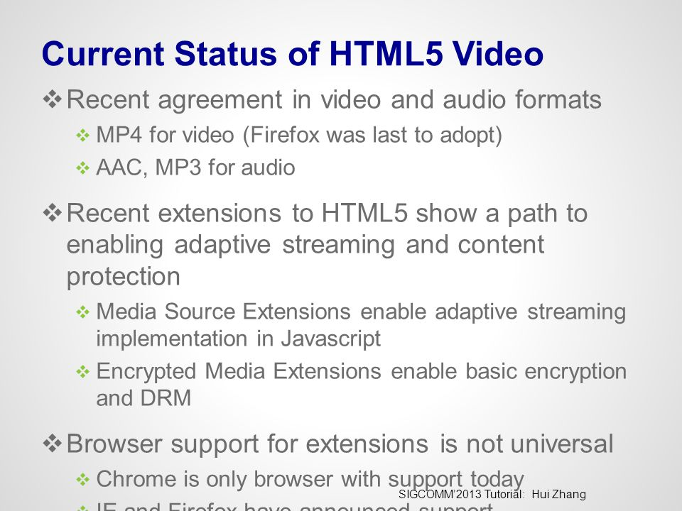 SIGCOMM'2013 Tutorial: Hui Zhang Current Status of HTML5 Video  Recent agreement in video and audio formats  MP4 for video (Firefox was last to adopt)  AAC, MP3 for audio  Recent extensions to HTML5 show a path to enabling adaptive streaming and content protection  Media Source Extensions enable adaptive streaming implementation in Javascript  Encrypted Media Extensions enable basic encryption and DRM  Browser support for extensions is not universal  Chrome is only browser with support today  IE and Firefox have announced support