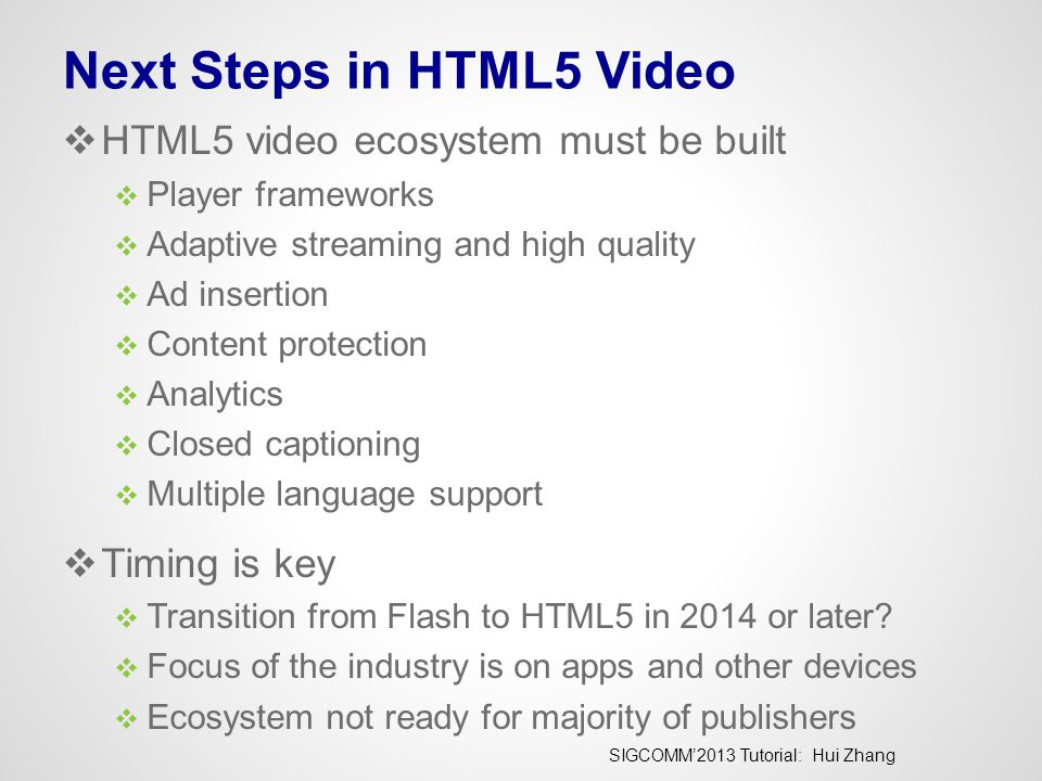 SIGCOMM'2013 Tutorial: Hui Zhang Next Steps in HTML5 Video  HTML5 video ecosystem must be built  Player frameworks  Adaptive streaming and high quality  Ad insertion  Content protection  Analytics  Closed captioning  Multiple language support  Timing is key  Transition from Flash to HTML5 in 2014 or later.