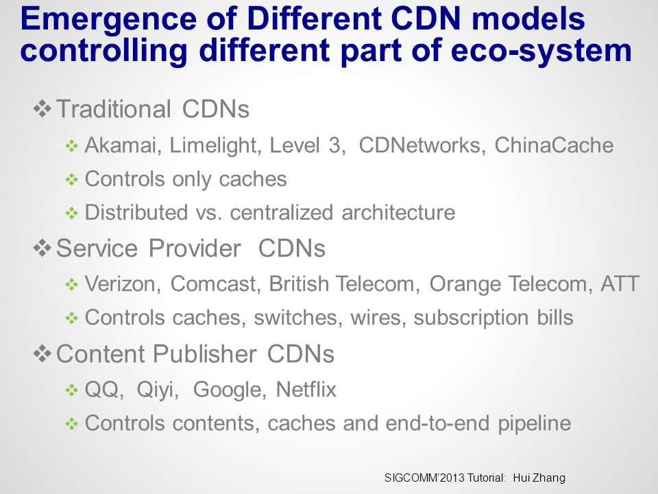 SIGCOMM'2013 Tutorial: Hui Zhang Emergence of Different CDN models controlling different part of eco-system  Traditional CDNs  Akamai, Limelight, Le