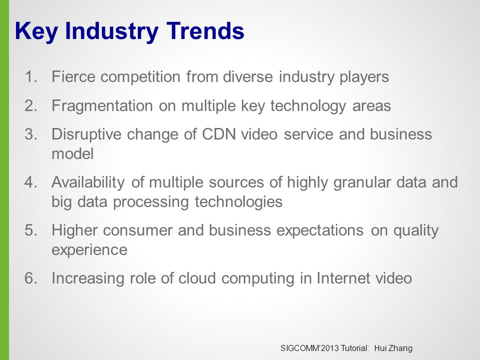 SIGCOMM'2013 Tutorial: Hui Zhang The Return of P2P  The future video delivery is a combination of  CDN  Service provider CDN  Cloud providers  Peer-assisted delivery  New problem formulations and challenges  Control scope is not just a single group or content, but across an entire business entity (e.g.