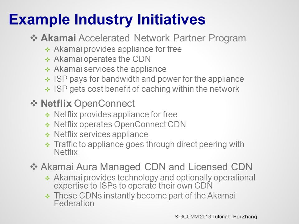 SIGCOMM'2013 Tutorial: Hui Zhang Example Industry Initiatives  Akamai Accelerated Network Partner Program  Akamai provides appliance for free  Akam