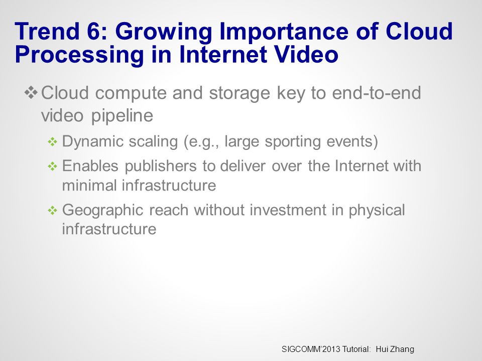 SIGCOMM'2013 Tutorial: Hui Zhang Trend 6: Growing Importance of Cloud Processing in Internet Video  Cloud compute and storage key to end-to-end video