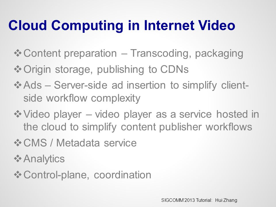 SIGCOMM'2013 Tutorial: Hui Zhang Cloud Computing in Internet Video  Content preparation – Transcoding, packaging  Origin storage, publishing to CDNs  Ads – Server-side ad insertion to simplify client- side workflow complexity  Video player – video player as a service hosted in the cloud to simplify content publisher workflows  CMS / Metadata service  Analytics  Control-plane, coordination