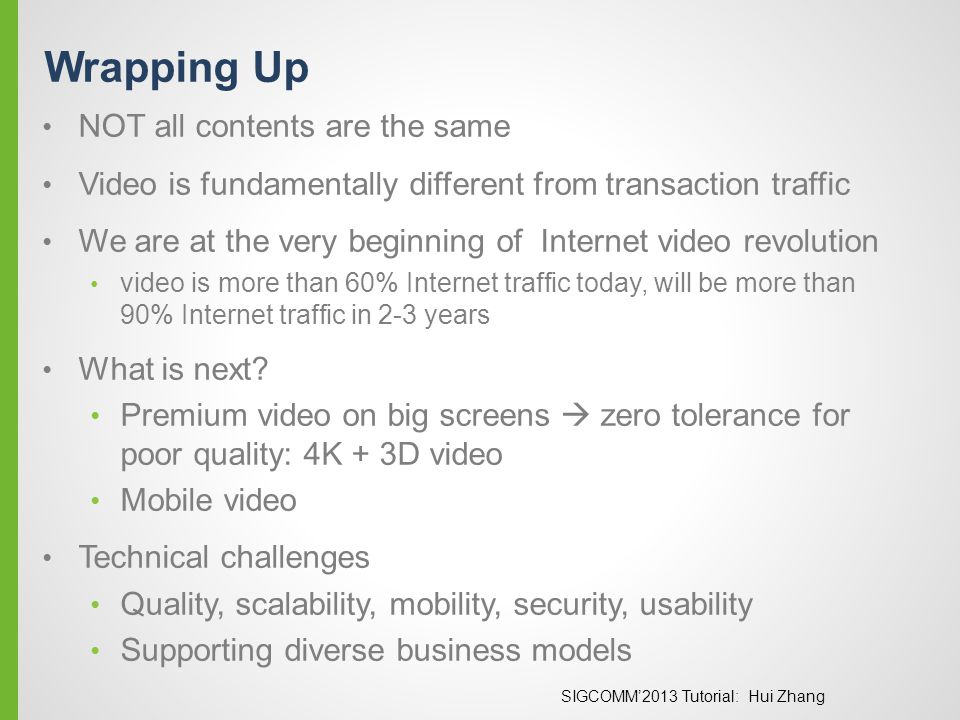 SIGCOMM'2013 Tutorial: Hui Zhang Wrapping Up NOT all contents are the same Video is fundamentally different from transaction traffic We are at the ver