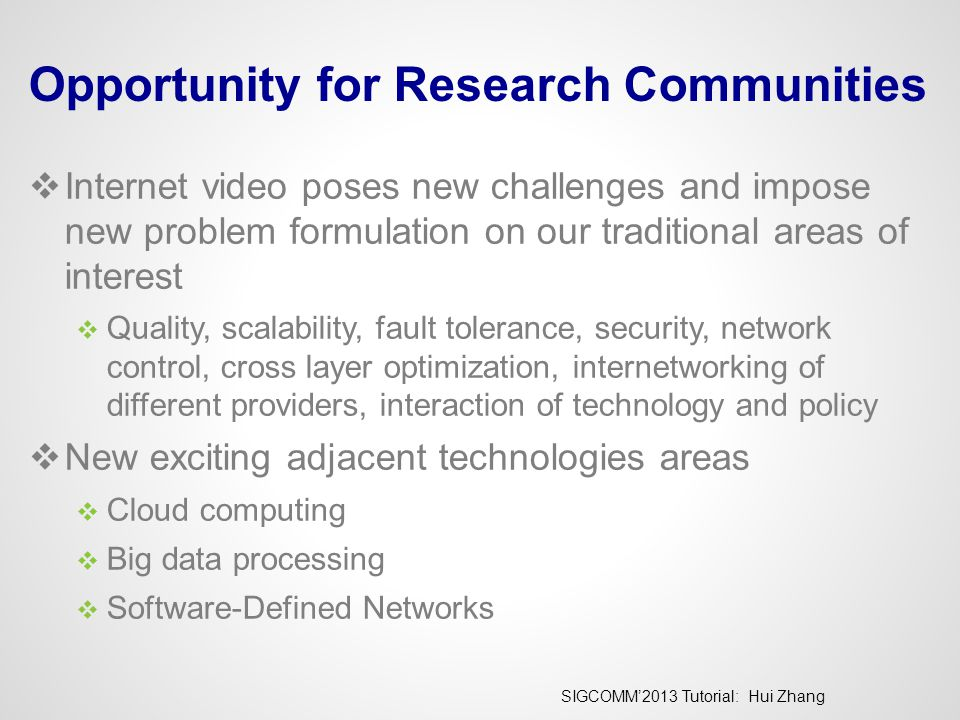 SIGCOMM'2013 Tutorial: Hui Zhang Opportunity for Research Communities  Internet video poses new challenges and impose new problem formulation on our traditional areas of interest  Quality, scalability, fault tolerance, security, network control, cross layer optimization, internetworking of different providers, interaction of technology and policy  New exciting adjacent technologies areas  Cloud computing  Big data processing  Software-Defined Networks