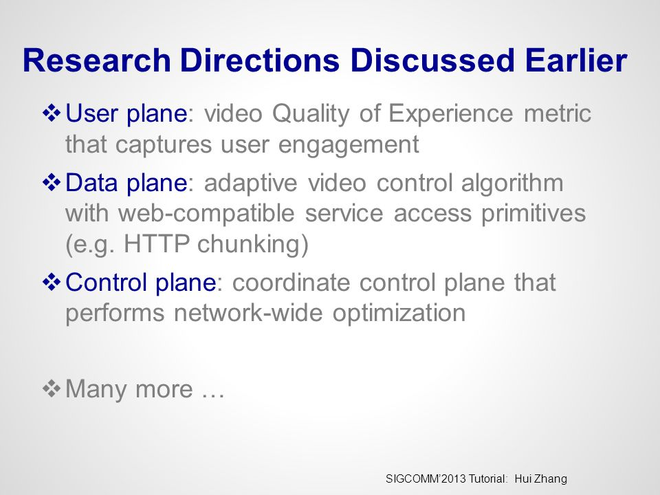 SIGCOMM'2013 Tutorial: Hui Zhang Research Directions Discussed Earlier  User plane: video Quality of Experience metric that captures user engagement