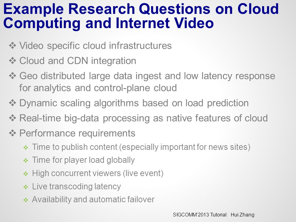 SIGCOMM'2013 Tutorial: Hui Zhang Example Research Questions on Cloud Computing and Internet Video  Video specific cloud infrastructures  Cloud and C