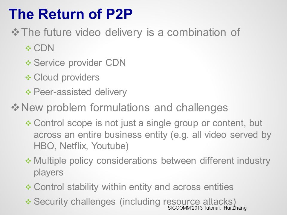 SIGCOMM'2013 Tutorial: Hui Zhang The Return of P2P  The future video delivery is a combination of  CDN  Service provider CDN  Cloud providers  Pe