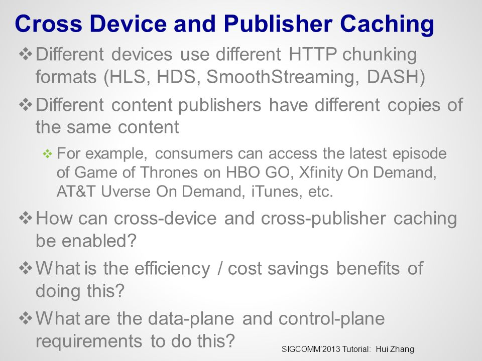 SIGCOMM'2013 Tutorial: Hui Zhang Cross Device and Publisher Caching  Different devices use different HTTP chunking formats (HLS, HDS, SmoothStreaming, DASH)  Different content publishers have different copies of the same content  For example, consumers can access the latest episode of Game of Thrones on HBO GO, Xfinity On Demand, AT&T Uverse On Demand, iTunes, etc.