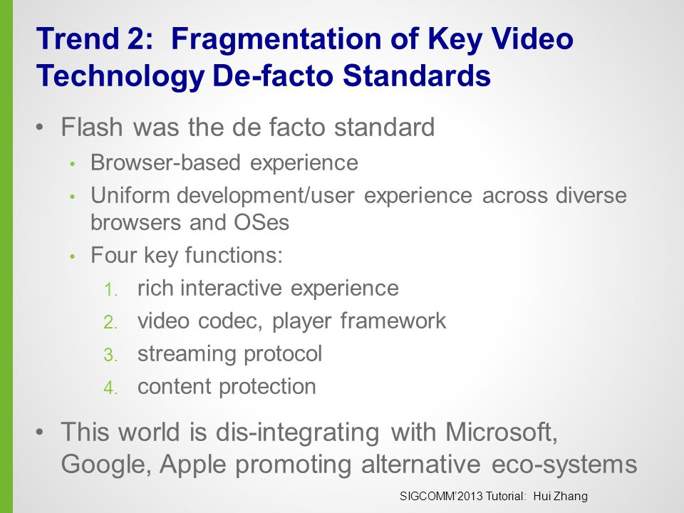 SIGCOMM'2013 Tutorial: Hui Zhang Trend 2: Fragmentation of Key Video Technology De-facto Standards Flash was the de facto standard Browser-based experience Uniform development/user experience across diverse browsers and OSes Four key functions: 1.