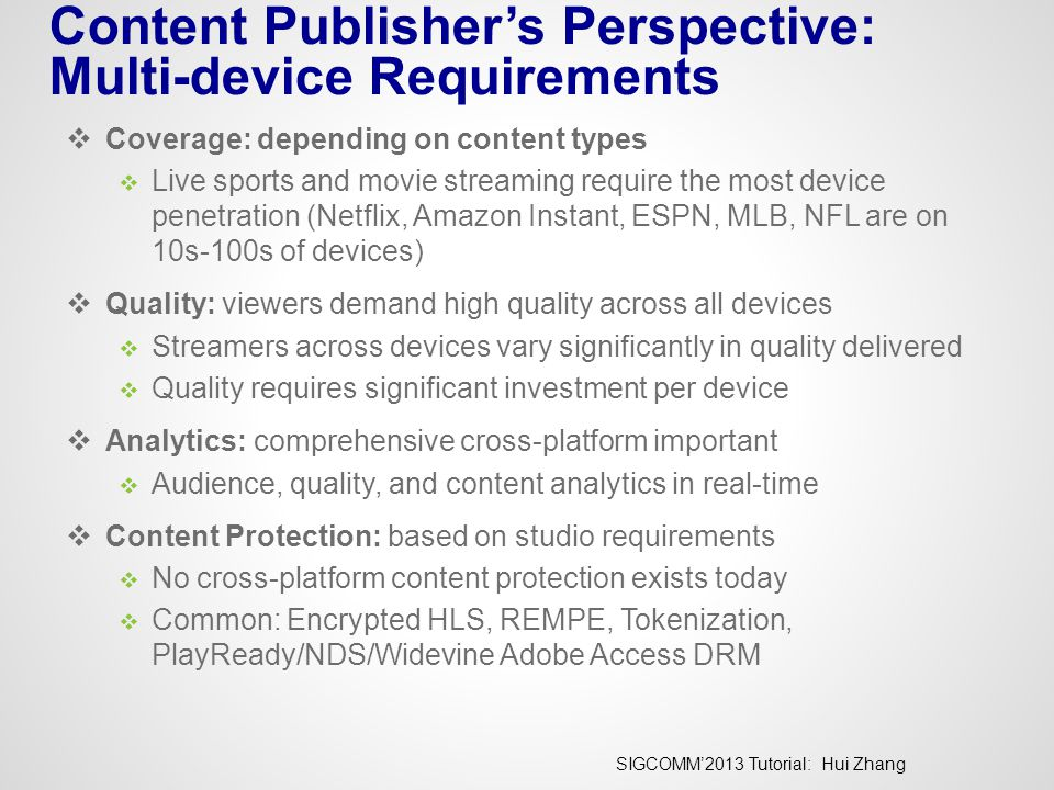 SIGCOMM'2013 Tutorial: Hui Zhang Content Publisher's Perspective: Multi-device Requirements  Coverage: depending on content types  Live sports and m