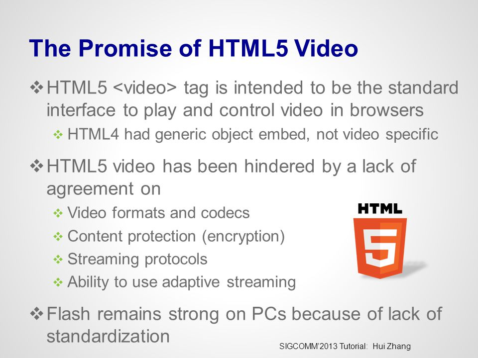 SIGCOMM'2013 Tutorial: Hui Zhang The Promise of HTML5 Video  HTML5 tag is intended to be the standard interface to play and control video in browsers  HTML4 had generic object embed, not video specific  HTML5 video has been hindered by a lack of agreement on  Video formats and codecs  Content protection (encryption)  Streaming protocols  Ability to use adaptive streaming  Flash remains strong on PCs because of lack of standardization