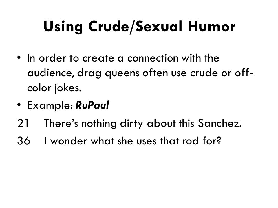 Using Crude/Sexual Humor In order to create a connection with the audience, drag queens often use crude or off- color jokes. Example: RuPaul 21 There'