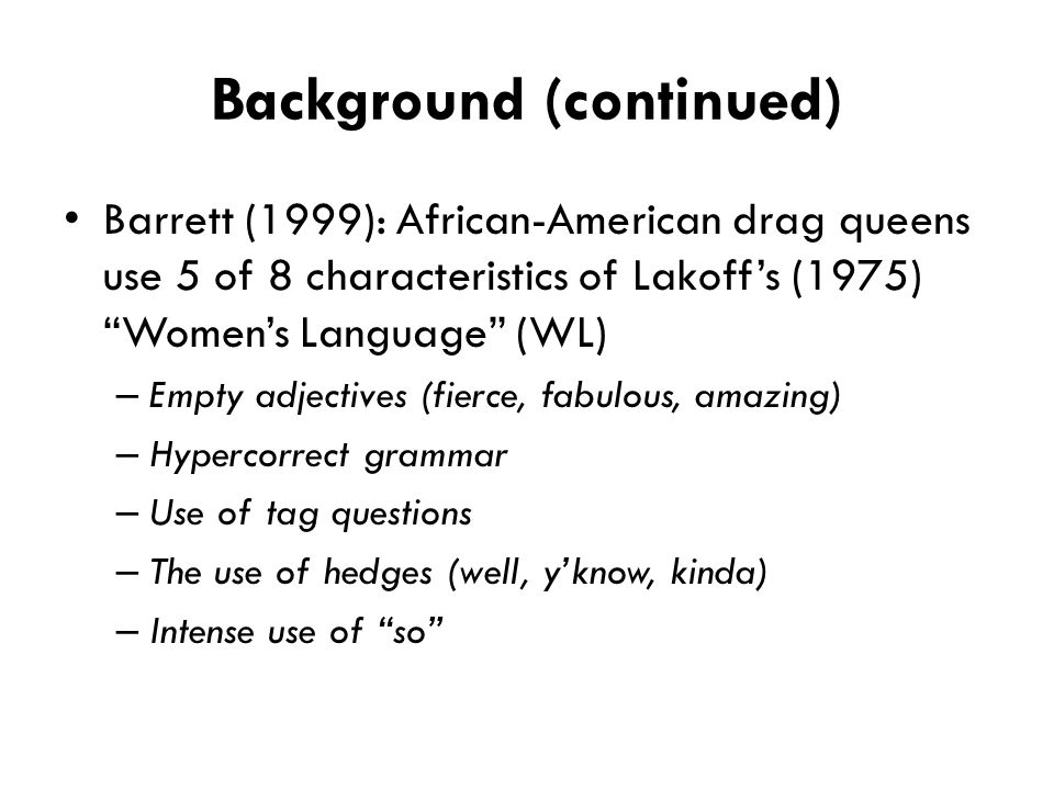 "Background (continued) Barrett (1999): African-American drag queens use 5 of 8 characteristics of Lakoff's (1975) ""Women's Language"" (WL) – Empty adje"