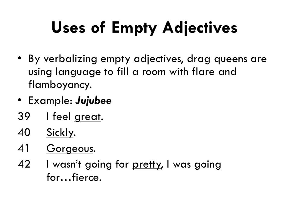 Uses of Empty Adjectives By verbalizing empty adjectives, drag queens are using language to fill a room with flare and flamboyancy. Example: Jujubee 3