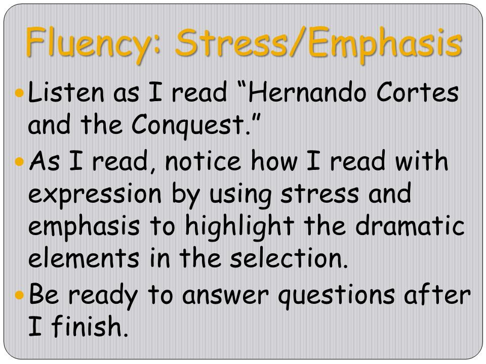 "Fluency: Stress/Emphasis Listen as I read ""Hernando Cortes and the Conquest."" As I read, notice how I read with expression by using stress and emphasi"