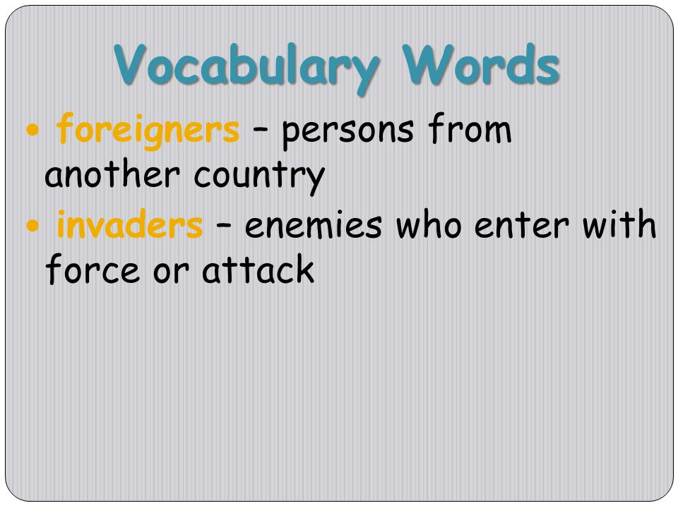 Vocabulary Words foreigners – persons from another country invaders – enemies who enter with force or attack