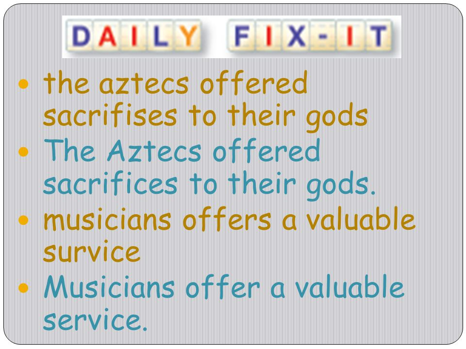 the aztecs offered sacrifises to their gods The Aztecs offered sacrifices to their gods. musicians offers a valuable survice Musicians offer a valuabl