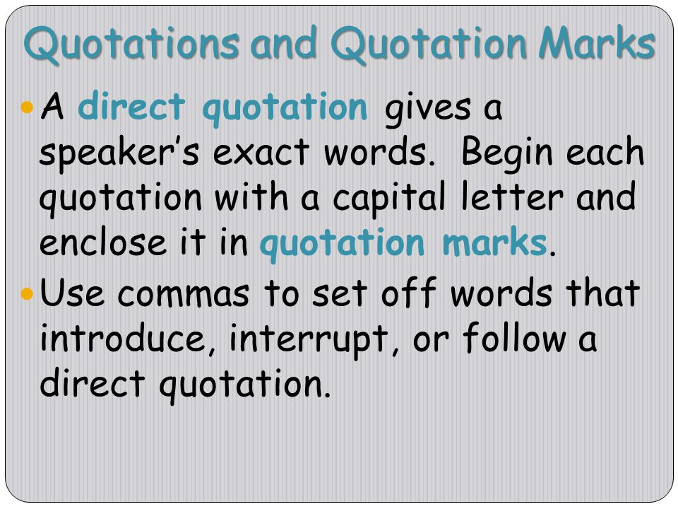 Quotations and Quotation Marks A direct quotation gives a speaker's exact words. Begin each quotation with a capital letter and enclose it in quotatio