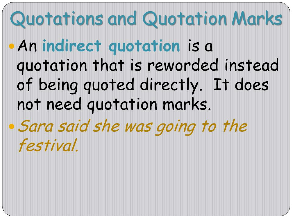 Quotations and Quotation Marks An indirect quotation is a quotation that is reworded instead of being quoted directly. It does not need quotation mark