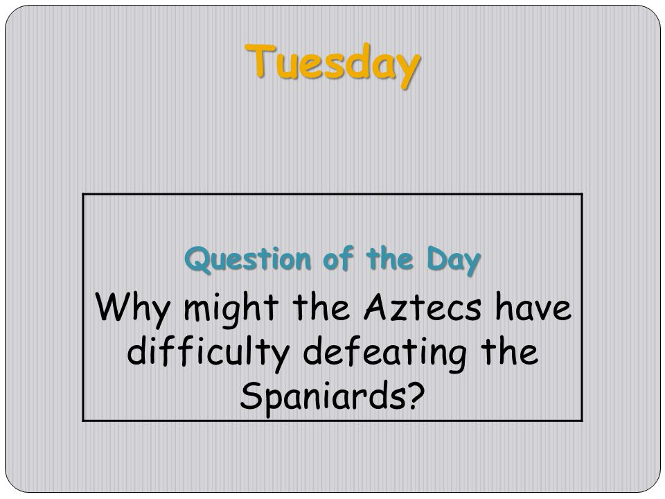 Tuesday Question of the Day Why might the Aztecs have difficulty defeating the Spaniards?
