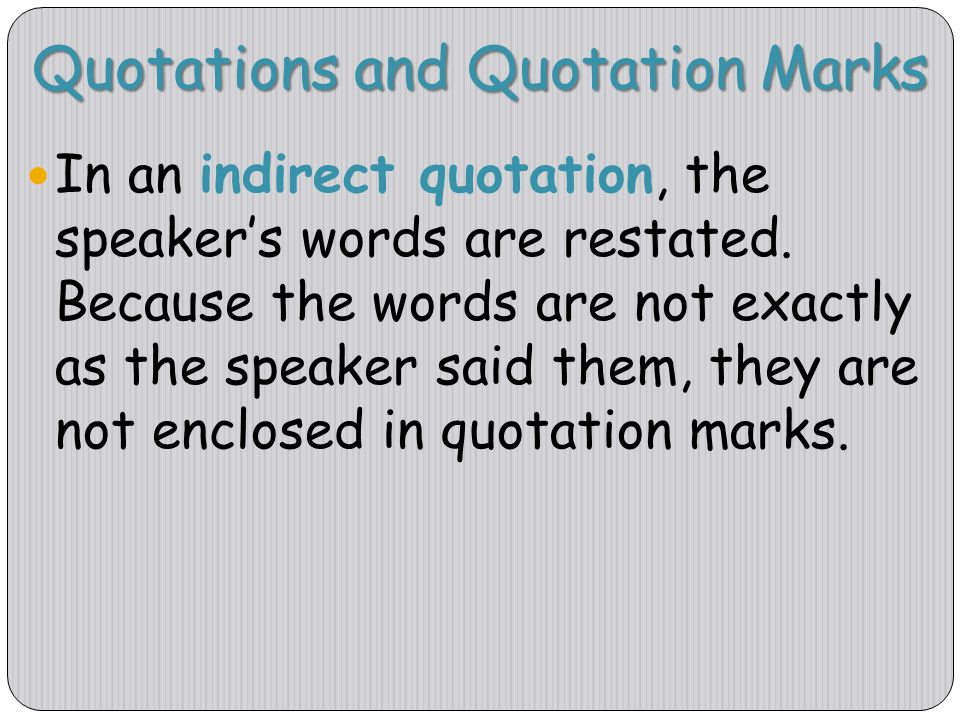 Quotations and Quotation Marks In an indirect quotation, the speaker's words are restated. Because the words are not exactly as the speaker said them,