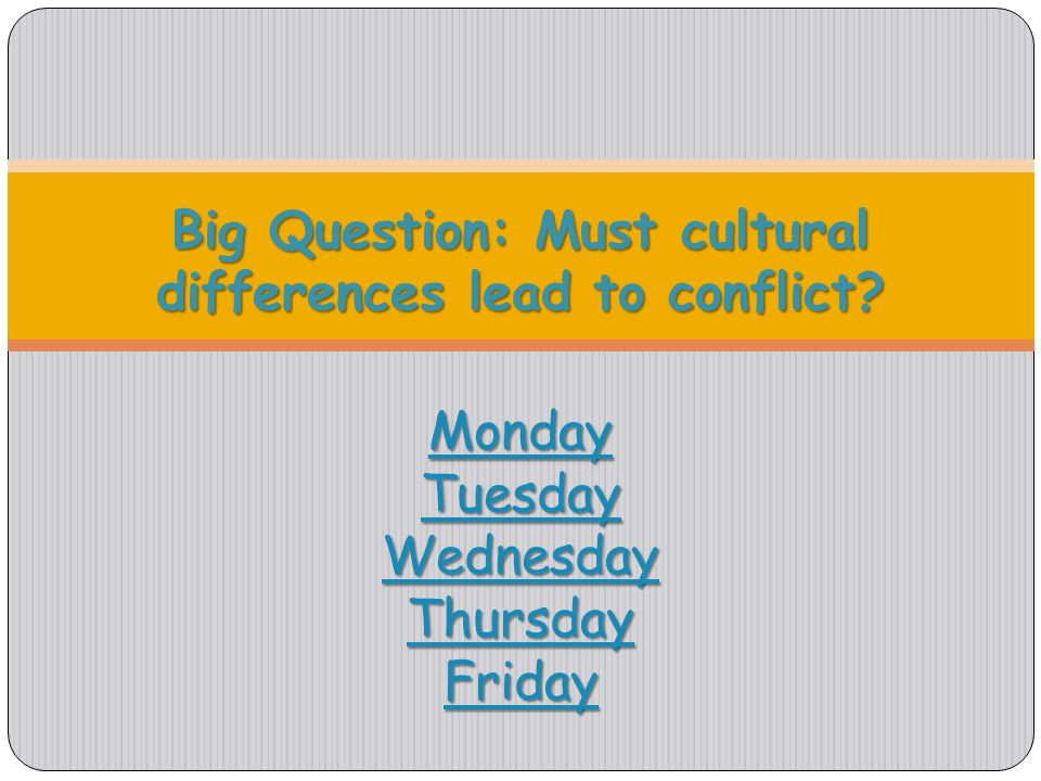 Big Question: Must cultural differences lead to conflict? Monday Tuesday Wednesday Thursday Friday Monday Tuesday Wednesday Thursday Friday Monday Tue