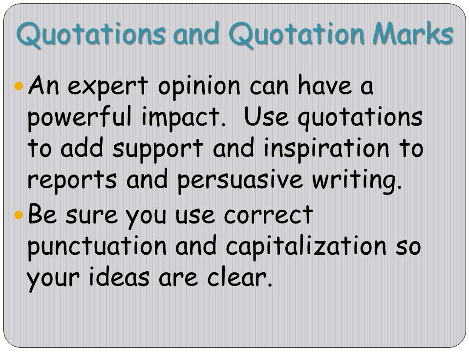 Quotations and Quotation Marks An expert opinion can have a powerful impact. Use quotations to add support and inspiration to reports and persuasive w