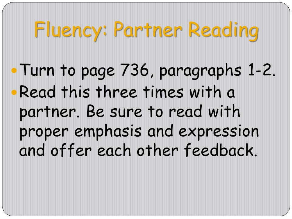 Fluency: Partner Reading Turn to page 736, paragraphs 1-2. Read this three times with a partner. Be sure to read with proper emphasis and expression a