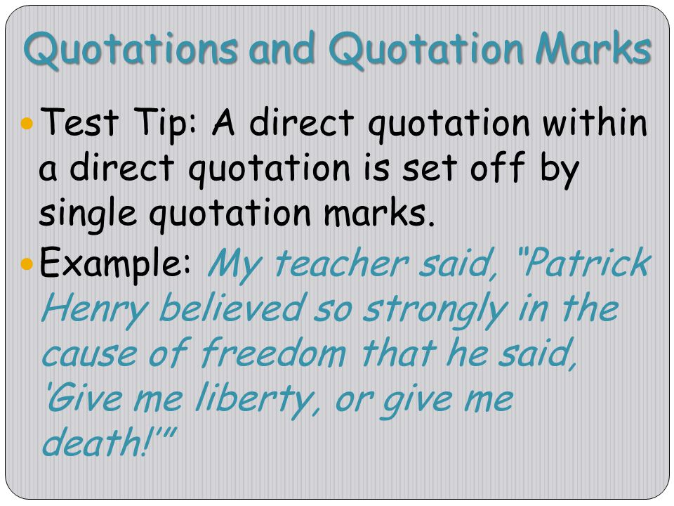 Quotations and Quotation Marks Test Tip: A direct quotation within a direct quotation is set off by single quotation marks. Example: My teacher said,