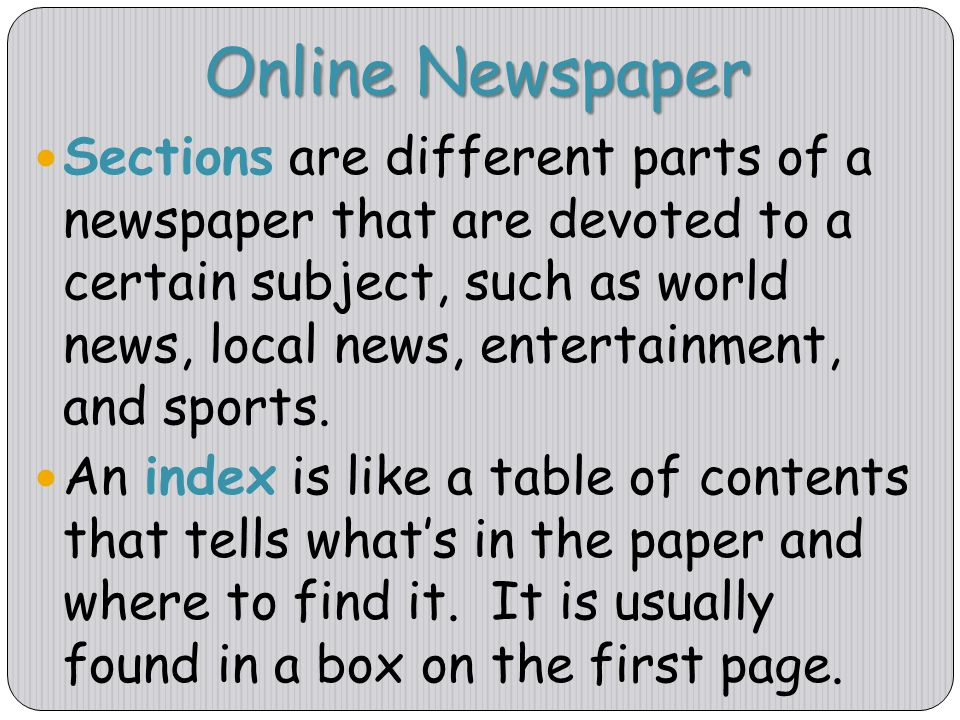 Online Newspaper Sections are different parts of a newspaper that are devoted to a certain subject, such as world news, local news, entertainment, and