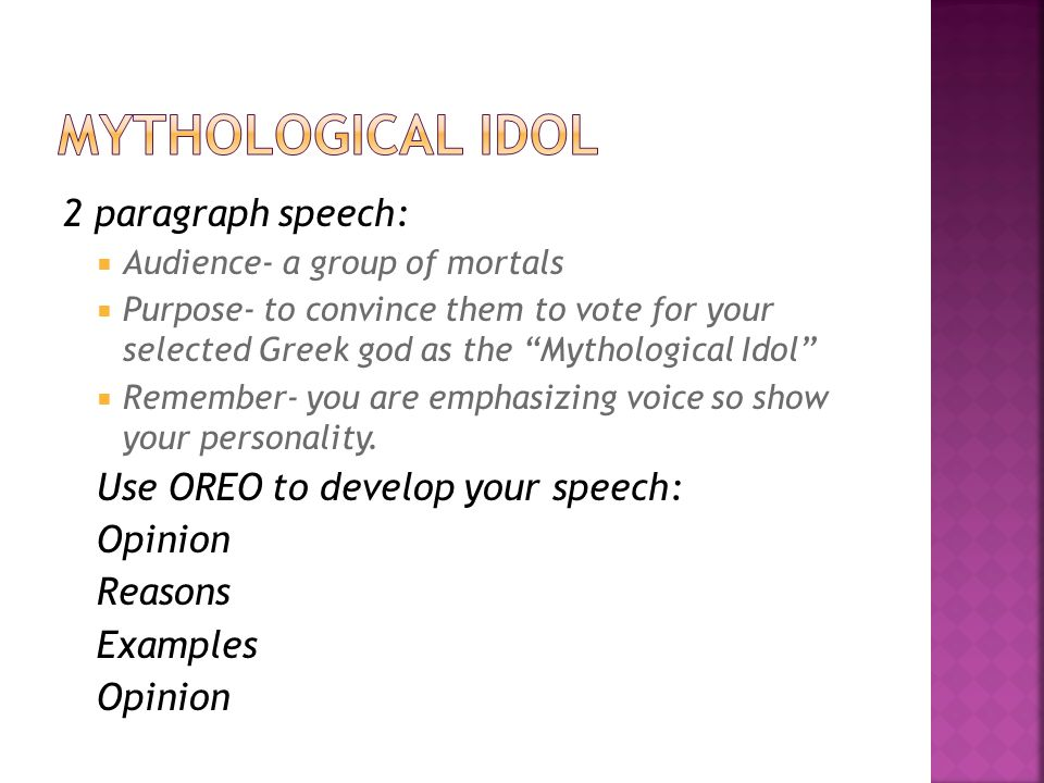 2 paragraph speech:  Audience- a group of mortals  Purpose- to convince them to vote for your selected Greek god as the Mythological Idol  Remember- you are emphasizing voice so show your personality.
