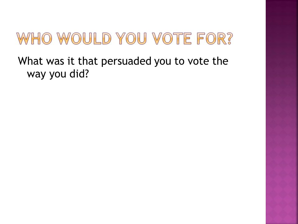 What was it that persuaded you to vote the way you did