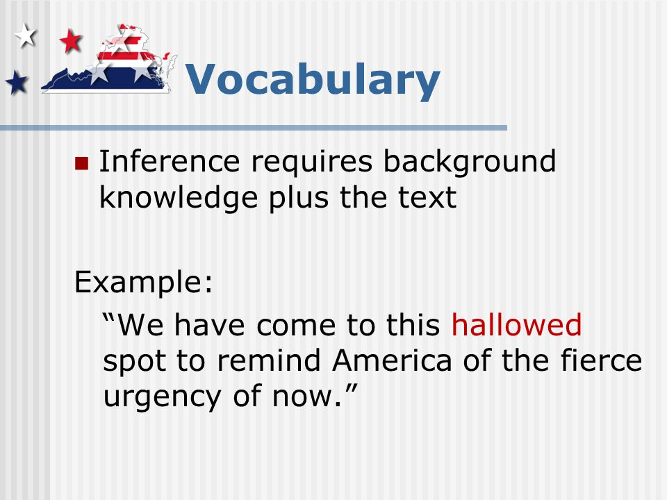 Vocabulary Inference requires background knowledge plus the text Example: We have come to this hallowed spot to remind America of the fierce urgency of now.