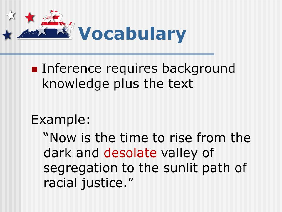 Vocabulary Inference requires background knowledge plus the text Example: Now is the time to rise from the dark and desolate valley of segregation to the sunlit path of racial justice.