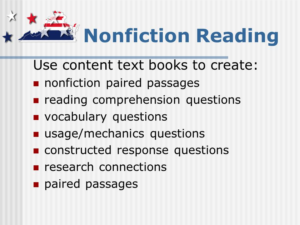 Nonfiction Reading Use content text books to create: nonfiction paired passages reading comprehension questions vocabulary questions usage/mechanics questions constructed response questions research connections paired passages