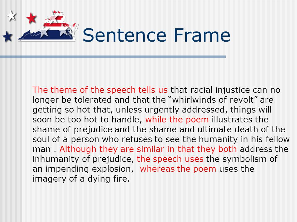 Sentence Frame The theme of the speech tells us that racial injustice can no longer be tolerated and that the whirlwinds of revolt are getting so hot that, unless urgently addressed, things will soon be too hot to handle, while the poem illustrates the shame of prejudice and the shame and ultimate death of the soul of a person who refuses to see the humanity in his fellow man.