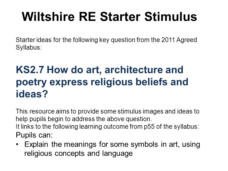 Wiltshire RE Starter Stimulus Starter ideas for the following key question from the 2011 Agreed Syllabus: KS2.7 How do art, architecture and poetry express religious beliefs and ideas.