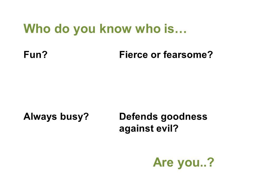 Who do you know who is… Fierce or fearsome. Defends goodness against evil.