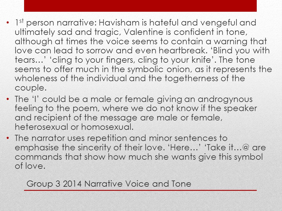 Group 3 2014 Narrative Voice and Tone 1 st person narrative: Havisham is hateful and vengeful and ultimately sad and tragic, Valentine is confident in