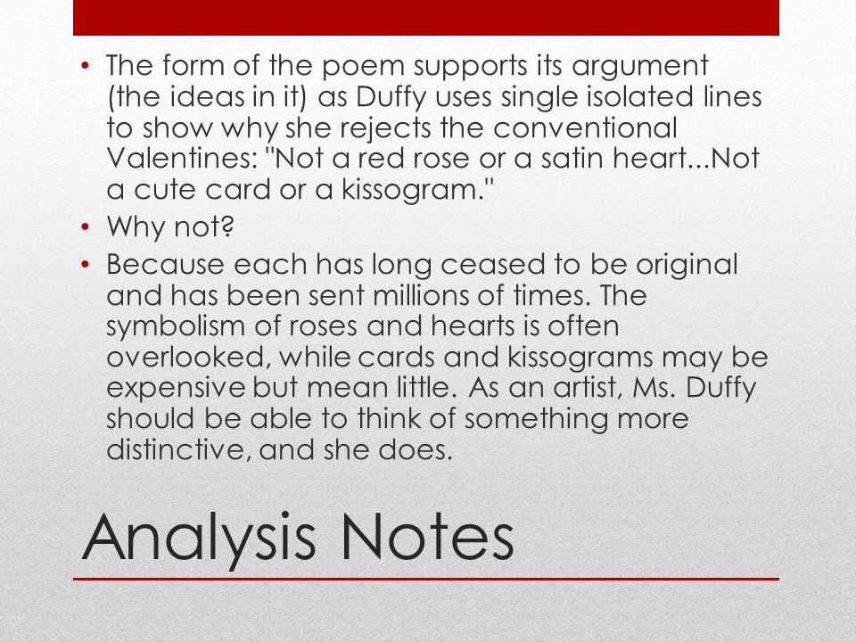 Analysis Notes The form of the poem supports its argument (the ideas in it) as Duffy uses single isolated lines to show why she rejects the convention