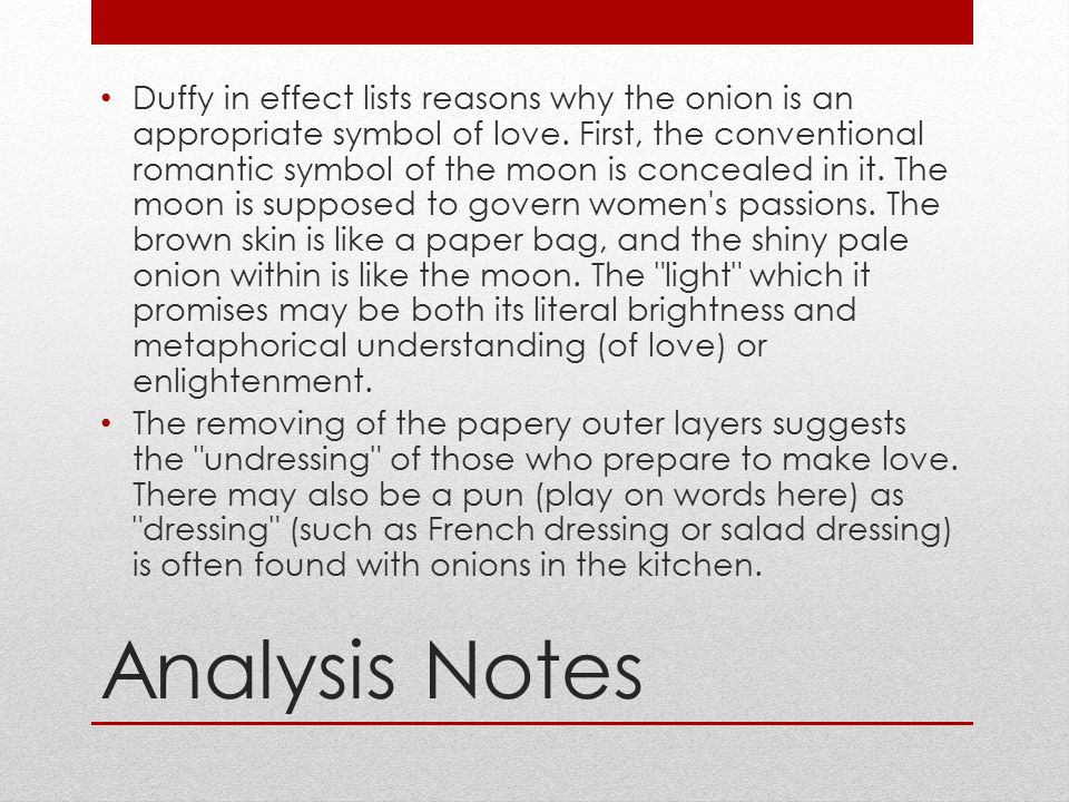 Analysis Notes Duffy in effect lists reasons why the onion is an appropriate symbol of love. First, the conventional romantic symbol of the moon is co