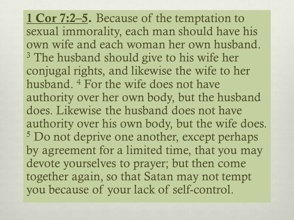 1 Cor 7:2–5. Because of the temptation to sexual immorality, each man should have his own wife and each woman her own husband. 3 The husband should gi