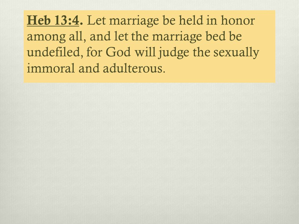 Heb 13:4. Let marriage be held in honor among all, and let the marriage bed be undefiled, for God will judge the sexually immoral and adulterous.