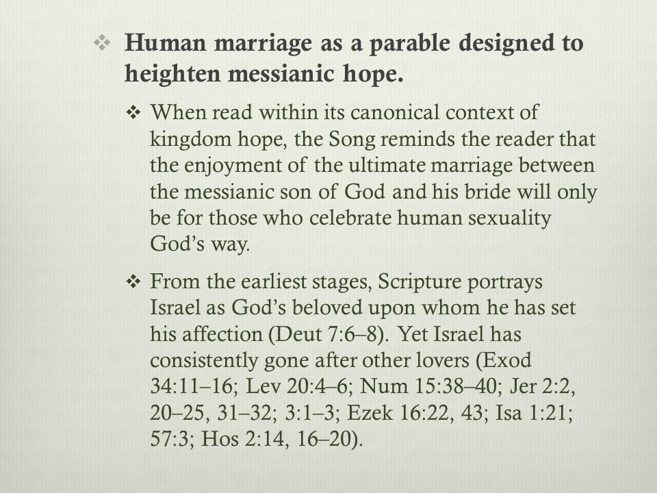  Human marriage as a parable designed to heighten messianic hope.  When read within its canonical context of kingdom hope, the Song reminds the read