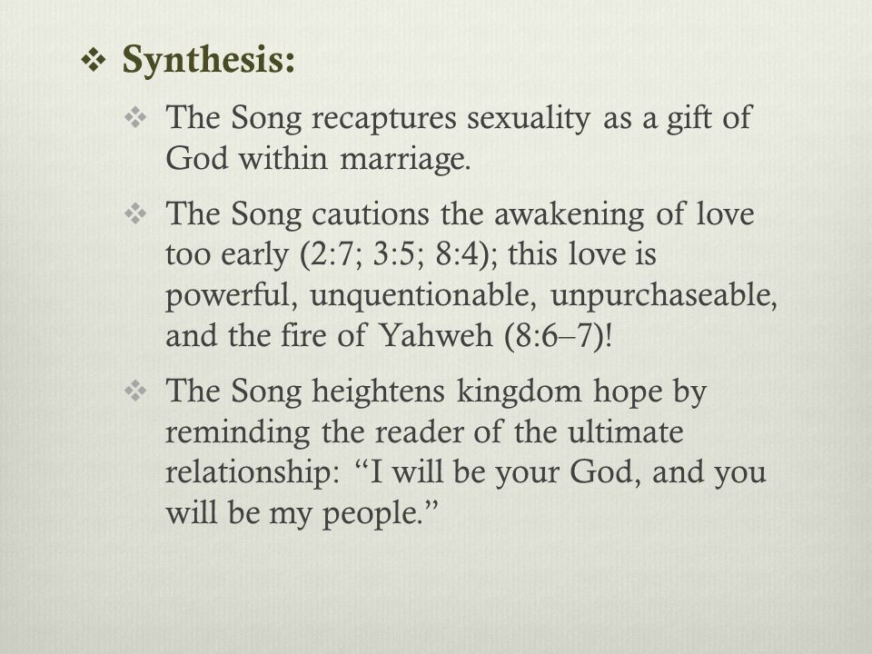  Synthesis:  The Song recaptures sexuality as a gift of God within marriage.  The Song cautions the awakening of love too early (2:7; 3:5; 8:4); th