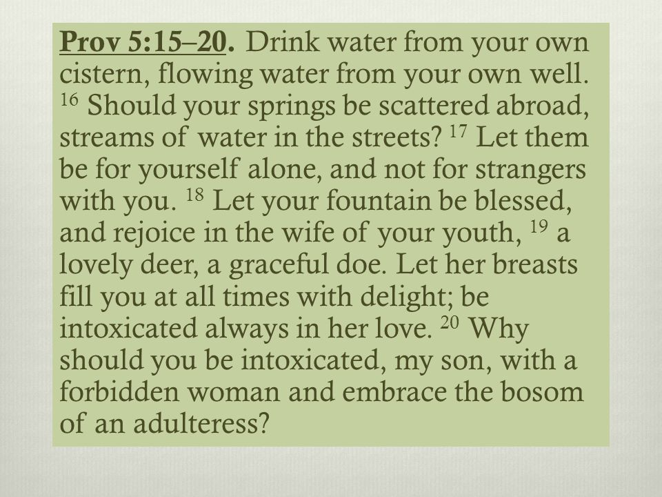 Prov 5:15–20. Drink water from your own cistern, flowing water from your own well. 16 Should your springs be scattered abroad, streams of water in the