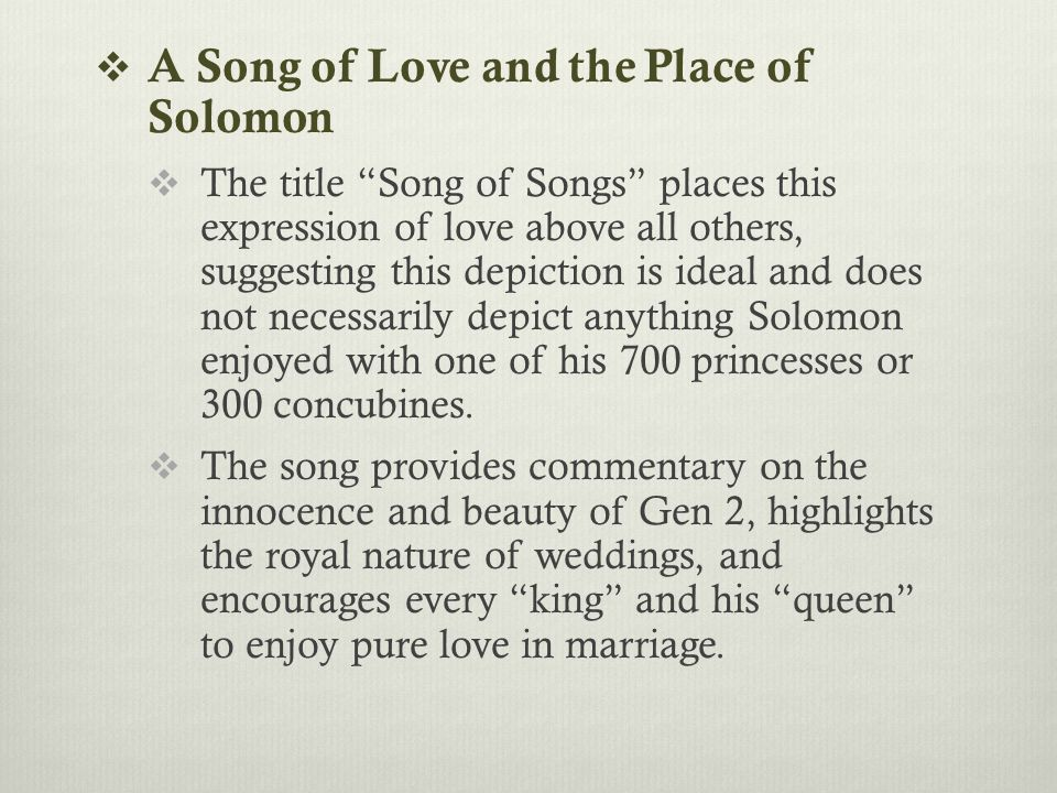  A Song of Love and the Place of Solomon  The title Song of Songs places this expression of love above all others, suggesting this depiction is ideal and does not necessarily depict anything Solomon enjoyed with one of his 700 princesses or 300 concubines.
